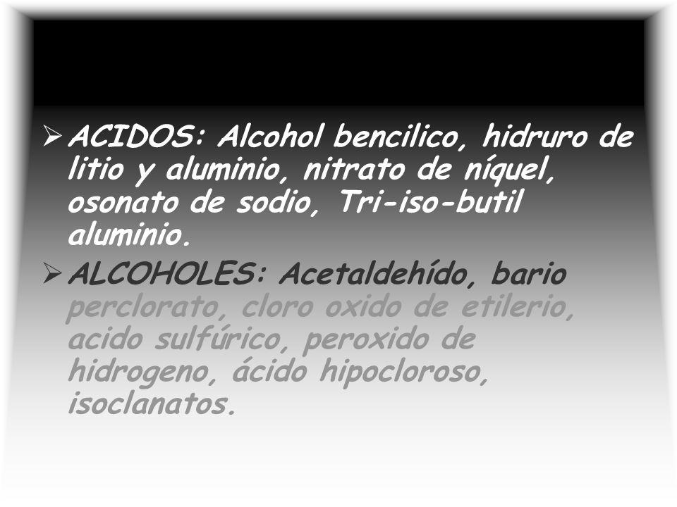 ACIDOS: Alcohol bencilico, hidruro de litio y aluminio, nitrato de níquel, osonato de sodio, Tri-iso-butil aluminio.