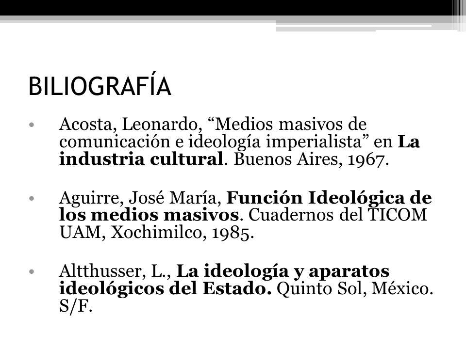 BILIOGRAFÍA Acosta, Leonardo, Medios masivos de comunicación e ideología imperialista en La industria cultural. Buenos Aires, 1967.