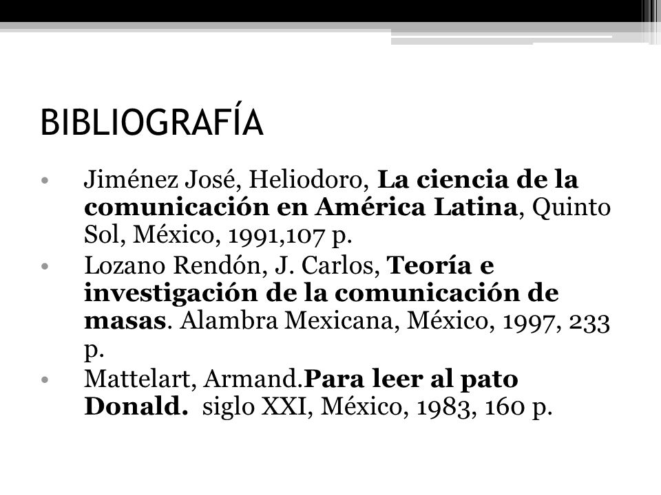 BIBLIOGRAFÍA Jiménez José, Heliodoro, La ciencia de la comunicación en América Latina, Quinto Sol, México, 1991,107 p.
