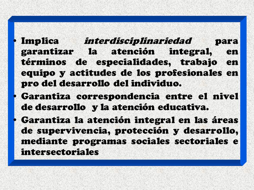 Implica interdisciplinariedad para garantizar la atención integral, en términos de especialidades, trabajo en equipo y actitudes de los profesionales en pro del desarrollo del individuo.