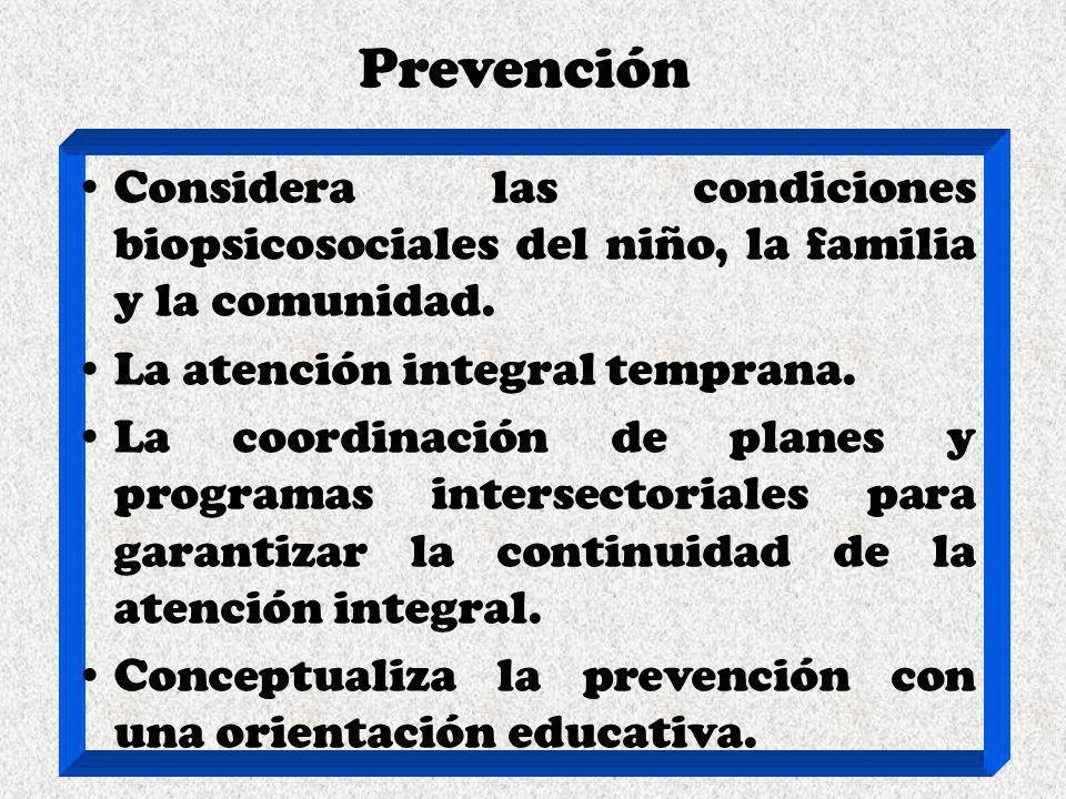Prevención Considera las condiciones biopsicosociales del niño, la familia y la comunidad. La atención integral temprana.