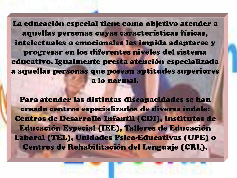 La educación especial tiene como objetivo atender a aquellas personas cuyas características físicas, intelectuales o emocionales les impida adaptarse y progresar en los diferentes niveles del sistema educativo. Igualmente presta atención especializada a aquellas personas que posean aptitudes superiores a lo normal.