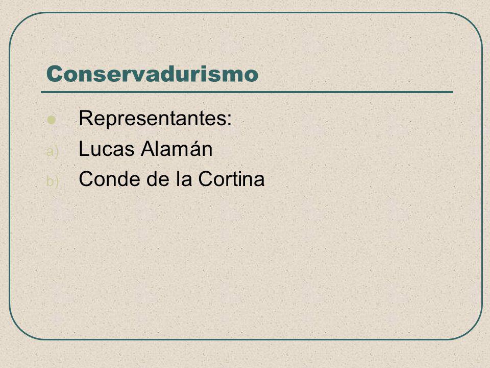 Conservadurismo Representantes: Lucas Alamán Conde de la Cortina