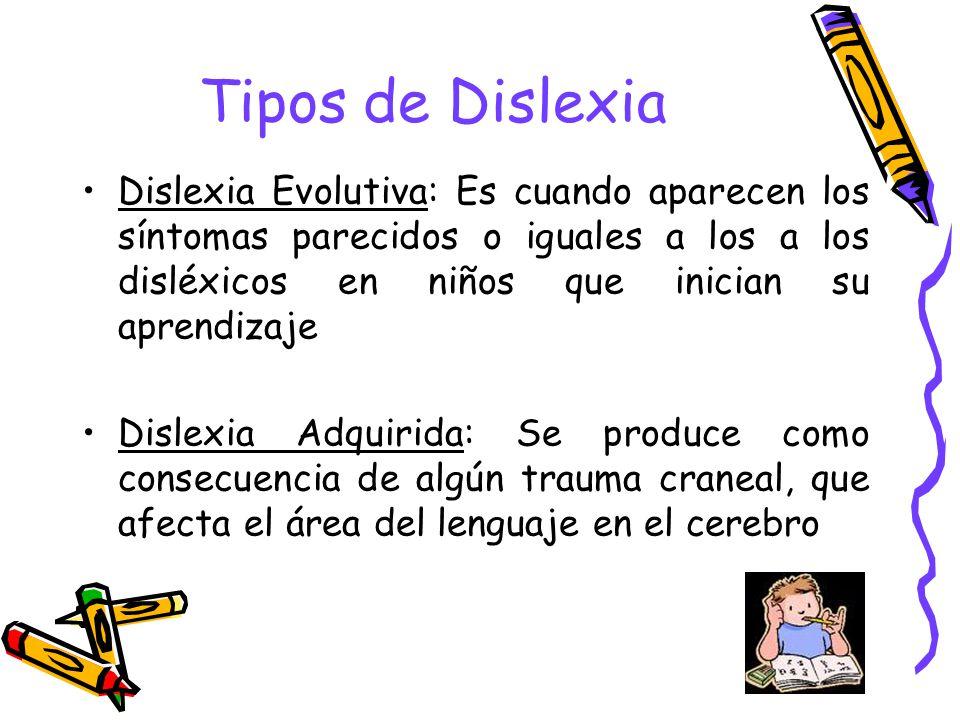 Tipos de Dislexia Dislexia Evolutiva: Es cuando aparecen los síntomas parecidos o iguales a los a los disléxicos en niños que inician su aprendizaje.