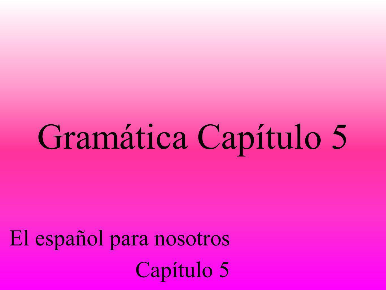 Gramática Capítulo 5 El español para nosotros Capítulo 5