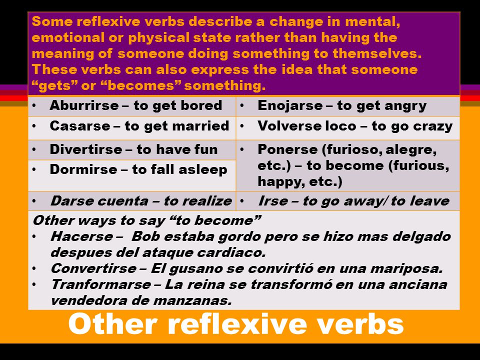 Some reflexive verbs describe a change in mental, emotional or physical state rather than having the meaning of someone doing something to themselves. These verbs can also express the idea that someone gets or becomes something.