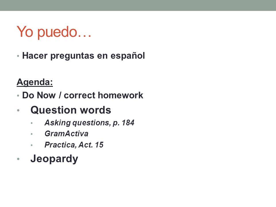 Yo puedo… Question words Jeopardy Hacer preguntas en español Agenda: