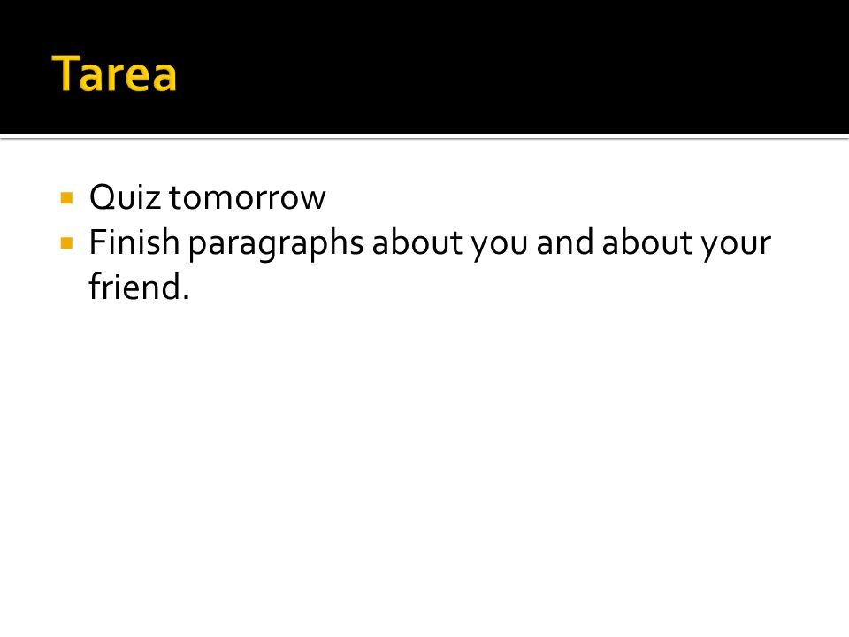 Tarea Quiz tomorrow Finish paragraphs about you and about your friend.