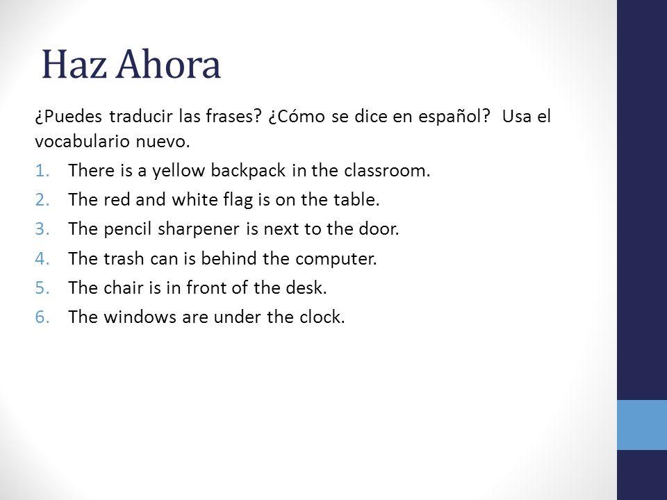 Haz Ahora ¿Puedes traducir las frases ¿Cómo se dice en español Usa el vocabulario nuevo. There is a yellow backpack in the classroom.