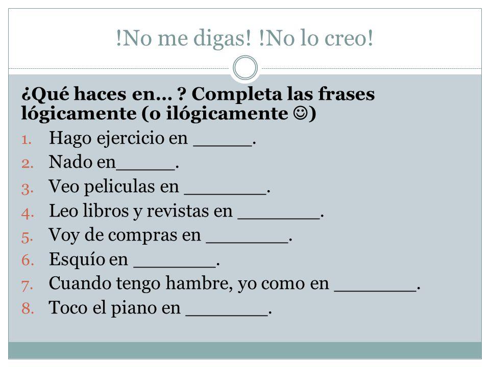 !No me digas! !No lo creo! ¿Qué haces en… Completa las frases lógicamente (o ilógicamente ) Hago ejercicio en _____.