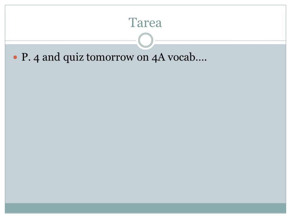 Tarea P. 4 and quiz tomorrow on 4A vocab….
