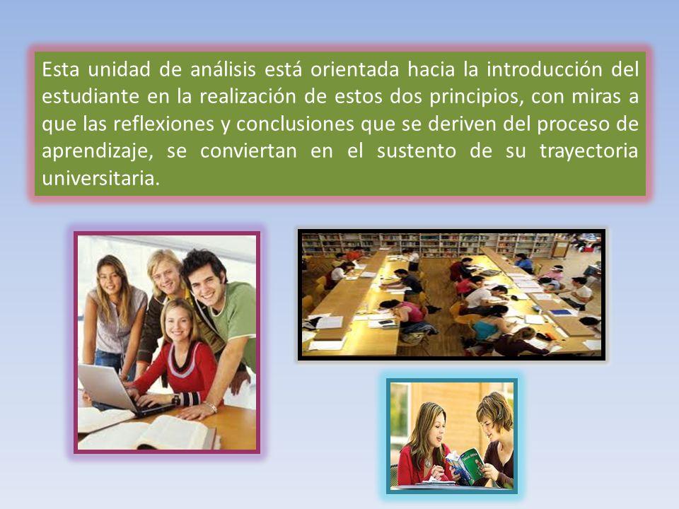 Esta unidad de análisis está orientada hacia la introducción del estudiante en la realización de estos dos principios, con miras a que las reflexiones y conclusiones que se deriven del proceso de aprendizaje, se conviertan en el sustento de su trayectoria universitaria.