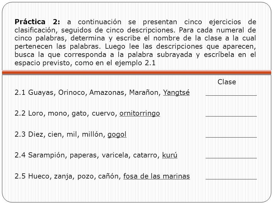 Práctica 2: a continuación se presentan cinco ejercicios de clasificación, seguidos de cinco descripciones. Para cada numeral de cinco palabras, determina y escribe el nombre de la clase a la cual pertenecen las palabras. Luego lee las descripciones que aparecen, busca la que corresponda a la palabra subrayada y escríbela en el espacio previsto, como en el ejemplo 2.1