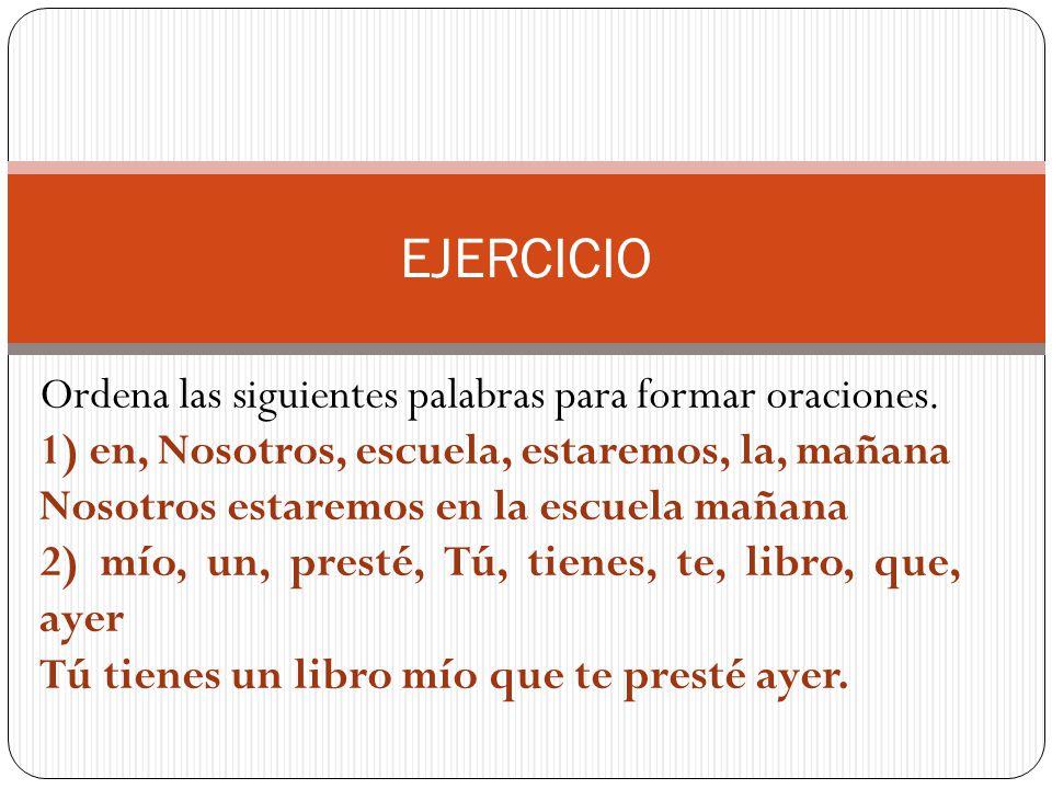 EJERCICIO Ordena las siguientes palabras para formar oraciones.