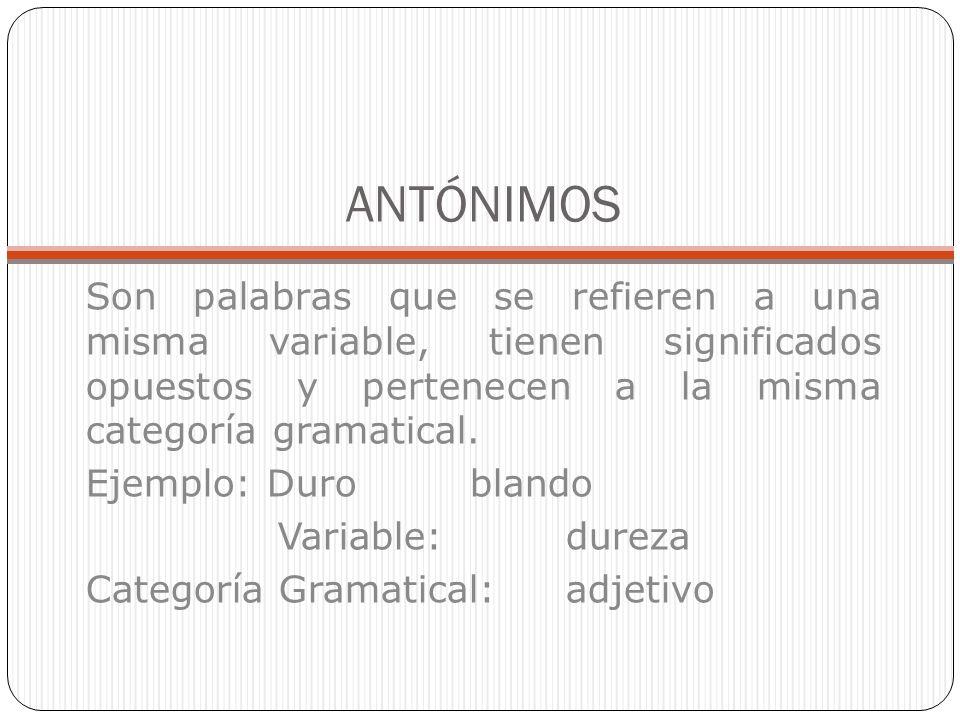 ANTÓNIMOS Son palabras que se refieren a una misma variable, tienen significados opuestos y pertenecen a la misma categoría gramatical.
