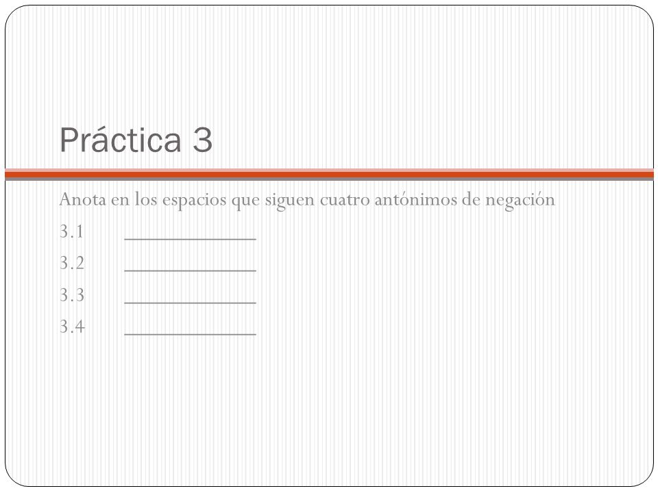 Práctica 3 Anota en los espacios que siguen cuatro antónimos de negación. 3.1 ____________. 3.2 ____________.