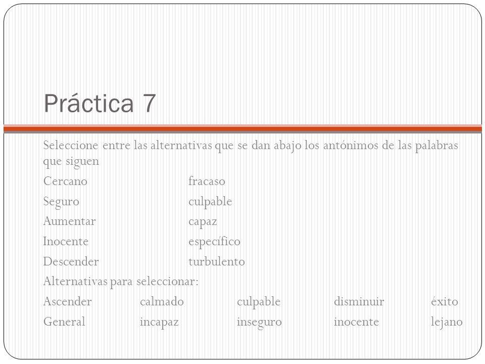 Práctica 7 Seleccione entre las alternativas que se dan abajo los antónimos de las palabras que siguen.