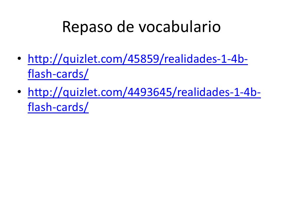 Repaso de vocabulario http://quizlet.com/45859/realidades-1-4b-flash-cards/ http://quizlet.com/4493645/realidades-1-4b-flash-cards/