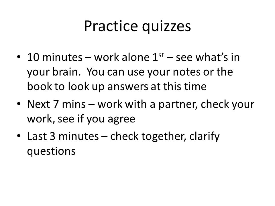 Practice quizzes 10 minutes – work alone 1st – see what's in your brain. You can use your notes or the book to look up answers at this time.