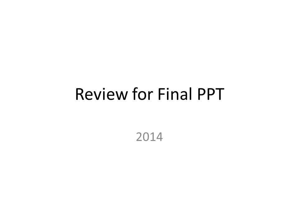 Review for Final PPT 2014