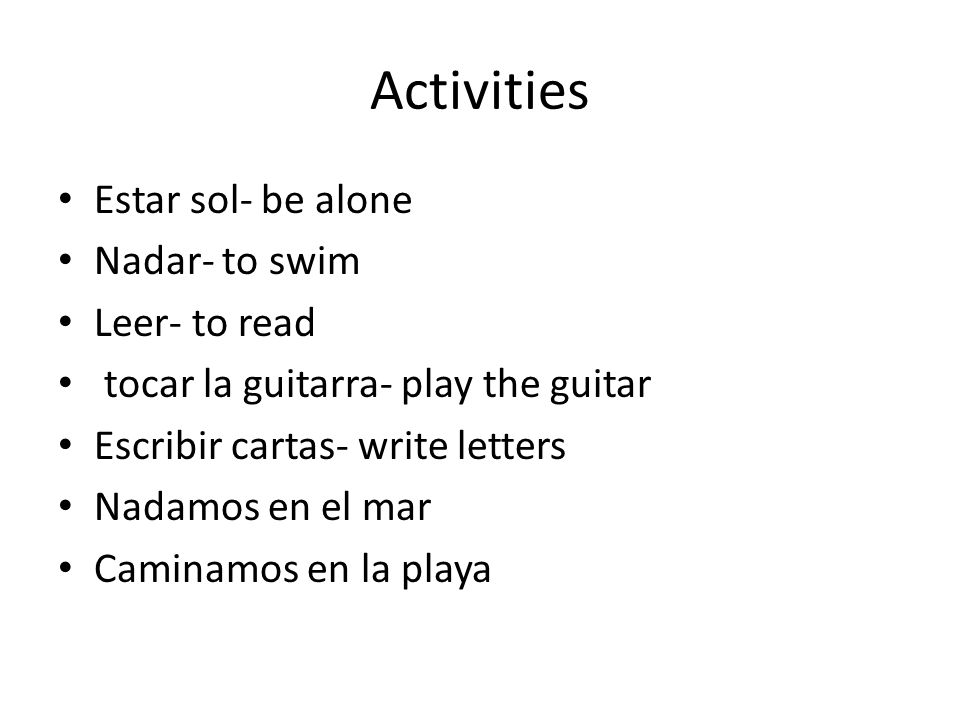 Activities Estar sol- be alone Nadar- to swim Leer- to read