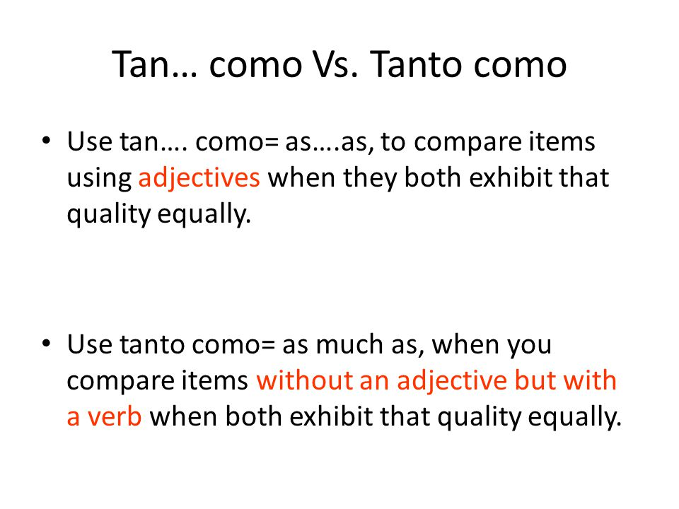 Tan… como Vs. Tanto como Use tan…. como= as….as, to compare items using adjectives when they both exhibit that quality equally.