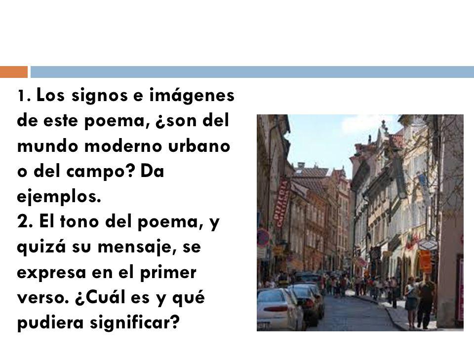 1. Los signos e imágenes de este poema, ¿son del mundo moderno urbano o del campo Da ejemplos.