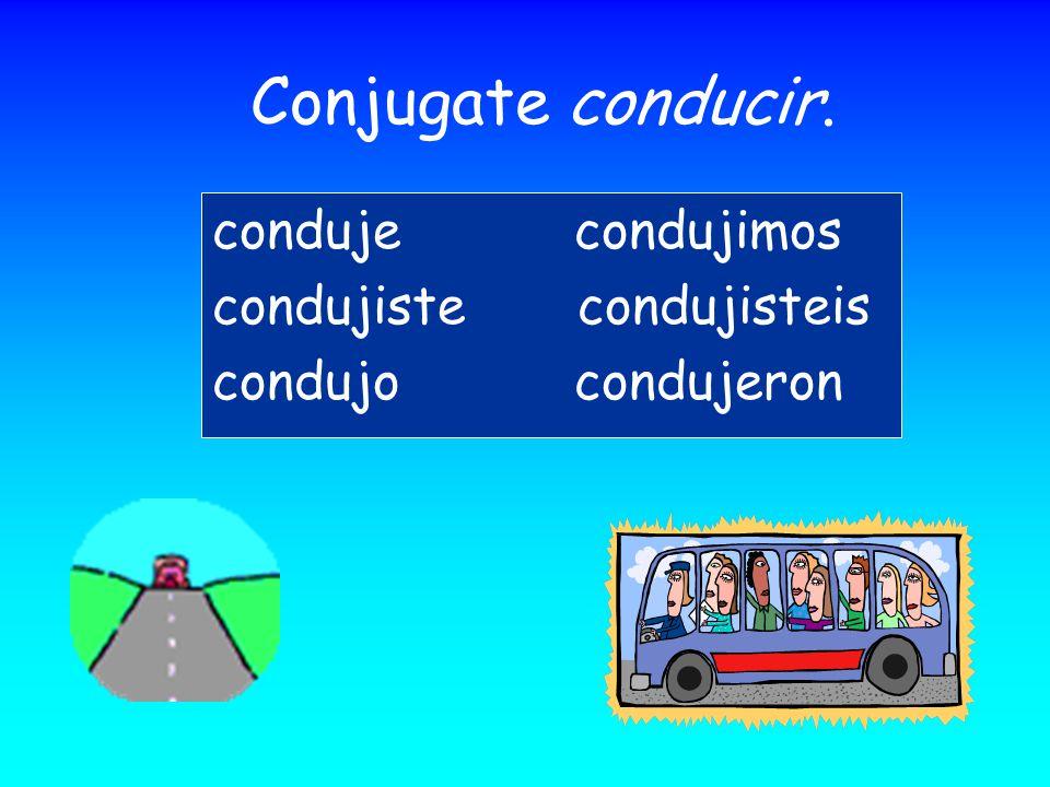 Conjugate conducir. conduje condujimos condujiste condujisteis