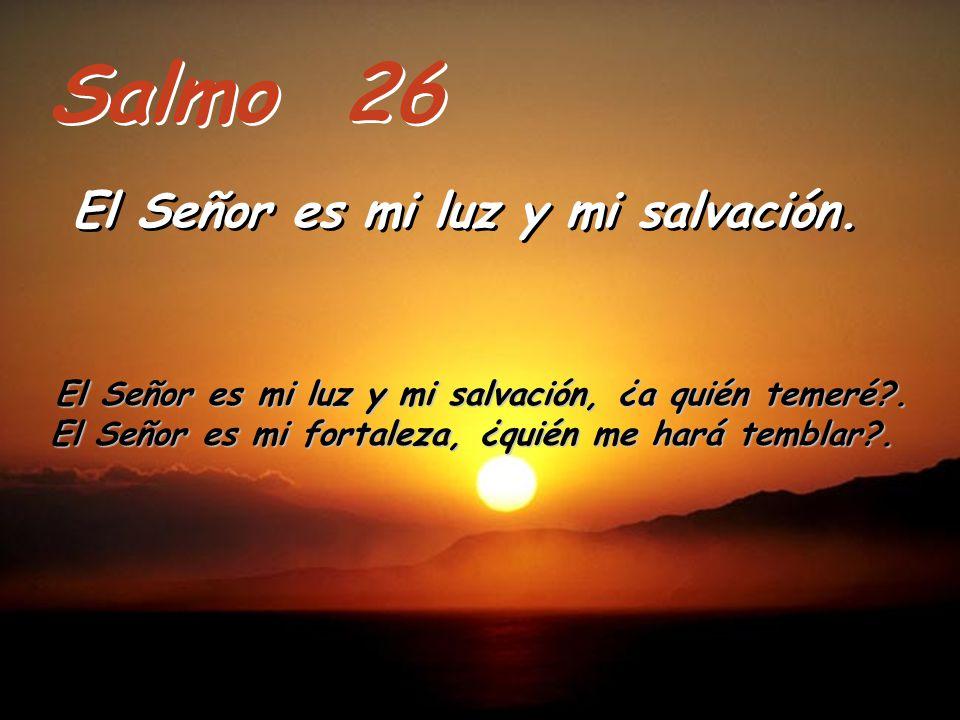 Salmo 26 El Señor es mi luz y mi salvación.