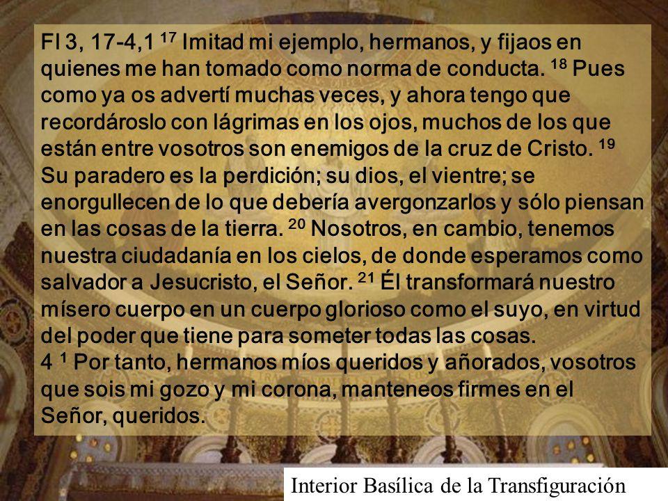 Fl 3, 17-4,1 17 Imitad mi ejemplo, hermanos, y fijaos en quienes me han tomado como norma de conducta. 18 Pues como ya os advertí muchas veces, y ahora tengo que recordároslo con lágrimas en los ojos, muchos de los que están entre vosotros son enemigos de la cruz de Cristo. 19 Su paradero es la perdición; su dios, el vientre; se enorgullecen de lo que debería avergonzarlos y sólo piensan en las cosas de la tierra. 20 Nosotros, en cambio, tenemos nuestra ciudadanía en los cielos, de donde esperamos como salvador a Jesucristo, el Señor. 21 Él transformará nuestro mísero cuerpo en un cuerpo glorioso como el suyo, en virtud del poder que tiene para someter todas las cosas. 4 1 Por tanto, hermanos míos queridos y añorados, vosotros que sois mi gozo y mi corona, manteneos firmes en el Señor, queridos.