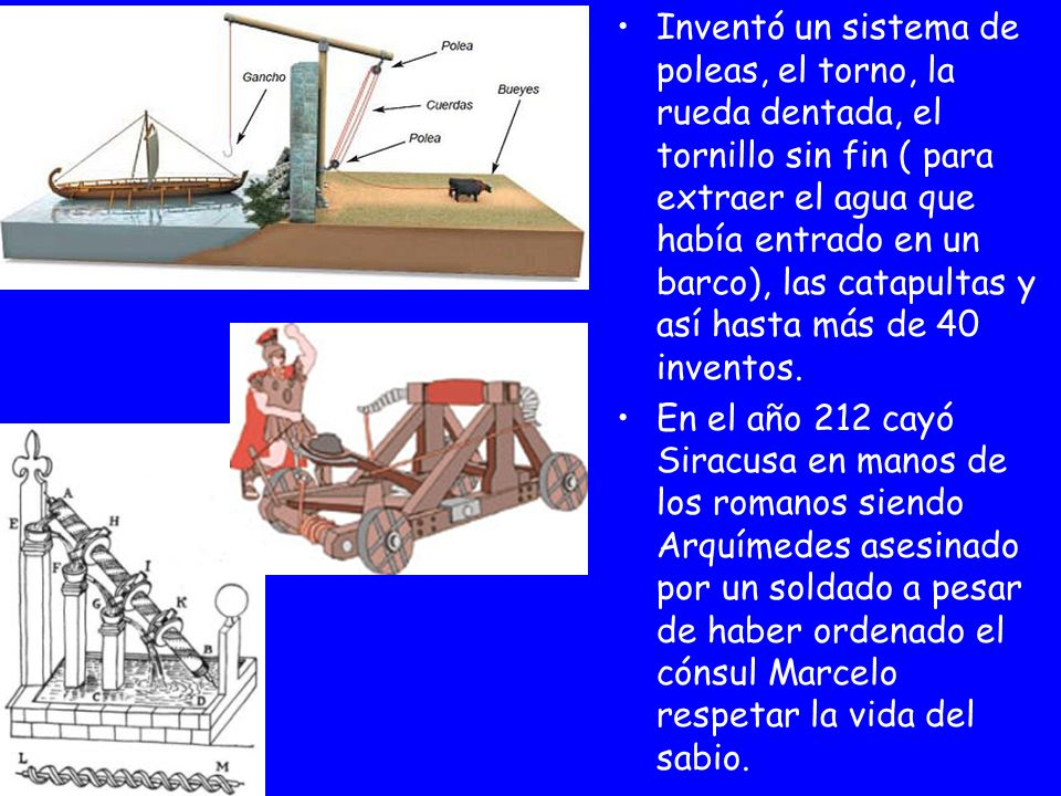 Inventó un sistema de poleas, el torno, la rueda dentada, el tornillo sin fin ( para extraer el agua que había entrado en un barco), las catapultas y así hasta más de 40 inventos.