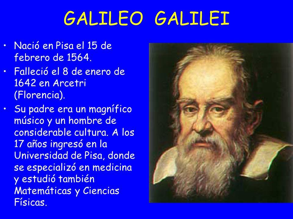 GALILEO GALILEI Nació en Pisa el 15 de febrero de 1564.