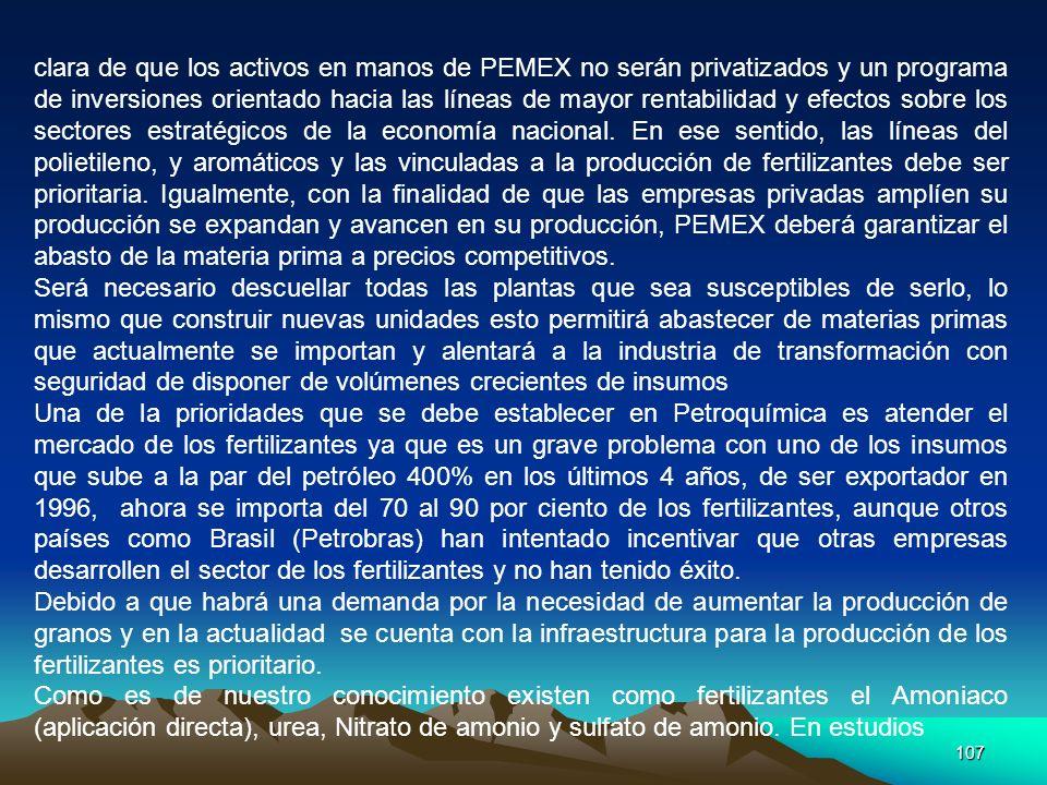 clara de que los activos en manos de PEMEX no serán privatizados y un programa de inversiones orientado hacia las líneas de mayor rentabilidad y efectos sobre los sectores estratégicos de la economía nacional. En ese sentido, las líneas del polietileno, y aromáticos y las vinculadas a la producción de fertilizantes debe ser prioritaria. Igualmente, con la finalidad de que las empresas privadas amplíen su producción se expandan y avancen en su producción, PEMEX deberá garantizar el abasto de la materia prima a precios competitivos.