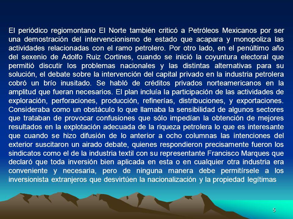 El periódico regiomontano El Norte también criticó a Petróleos Mexicanos por ser una demostración del intervencionismo de estado que acapara y monopoliza las actividades relacionadas con el ramo petrolero.
