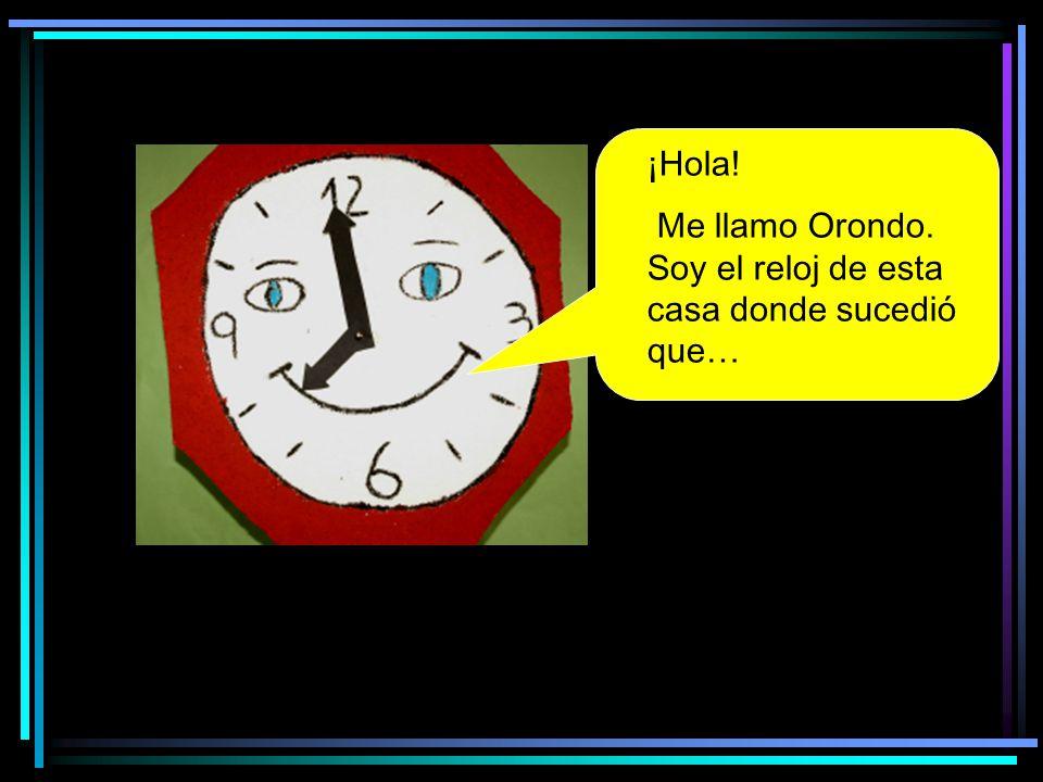 ¡Hola! Me llamo Orondo. Soy el reloj de esta casa donde sucedió que…
