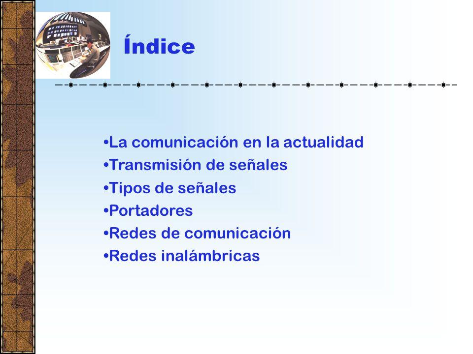 Índice La comunicación en la actualidad Transmisión de señales