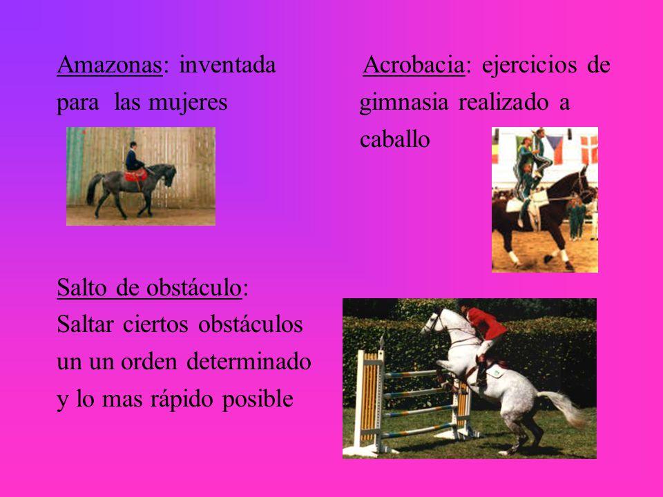 Amazonas: inventada Acrobacia: ejercicios de para las mujeres gimnasia realizado a caballo Salto de obstáculo: Saltar ciertos obstáculos un un orden determinado y lo mas rápido posible