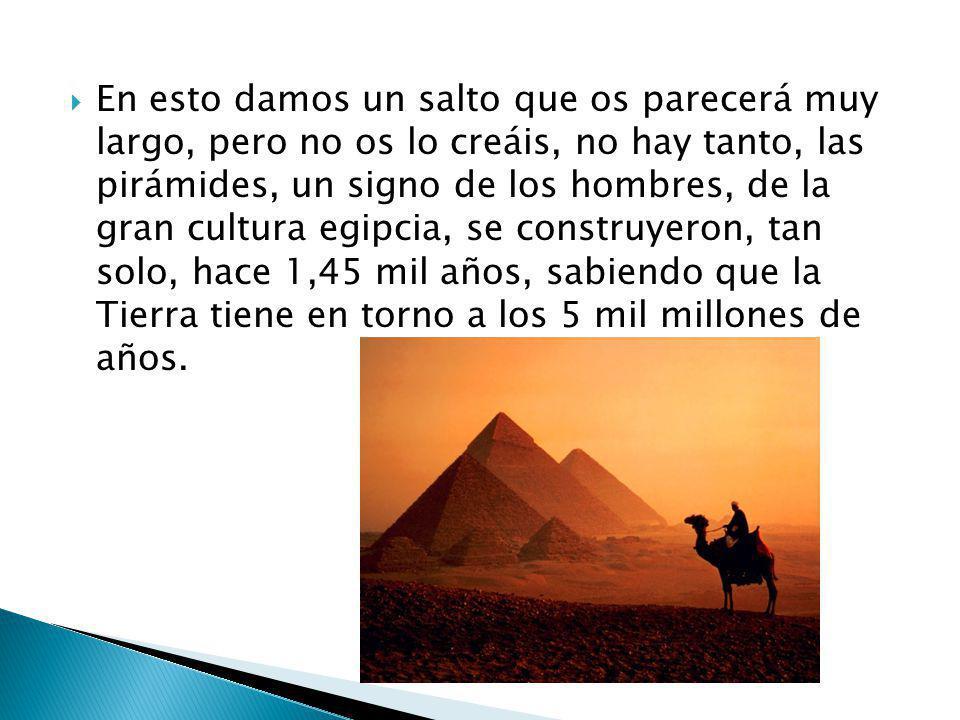 En esto damos un salto que os parecerá muy largo, pero no os lo creáis, no hay tanto, las pirámides, un signo de los hombres, de la gran cultura egipcia, se construyeron, tan solo, hace 1,45 mil años, sabiendo que la Tierra tiene en torno a los 5 mil millones de años.