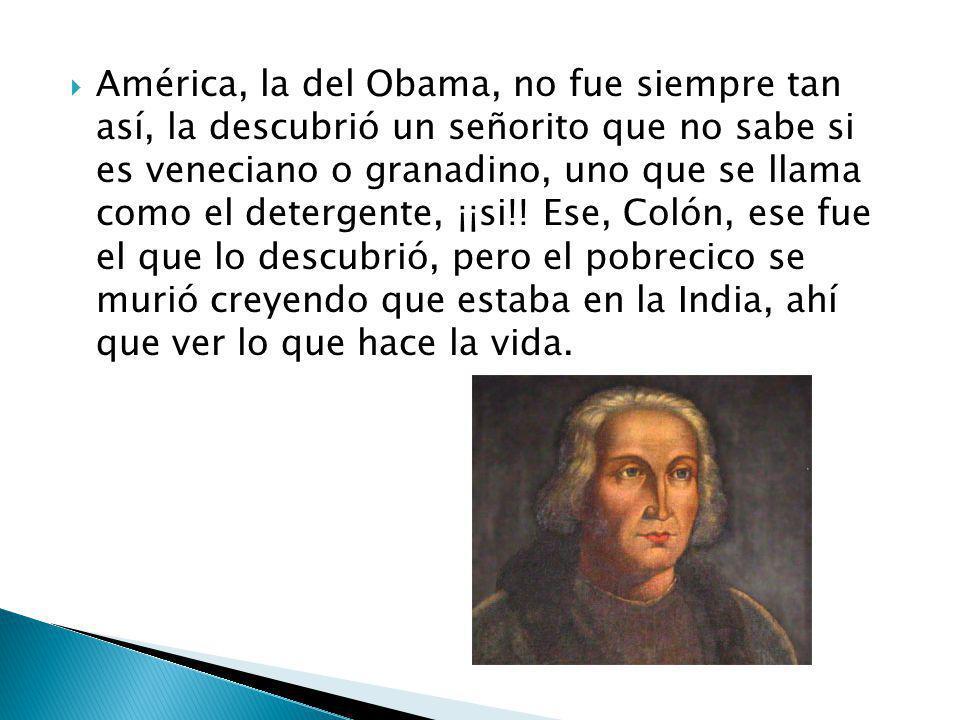 América, la del Obama, no fue siempre tan así, la descubrió un señorito que no sabe si es veneciano o granadino, uno que se llama como el detergente, ¡¡si!.