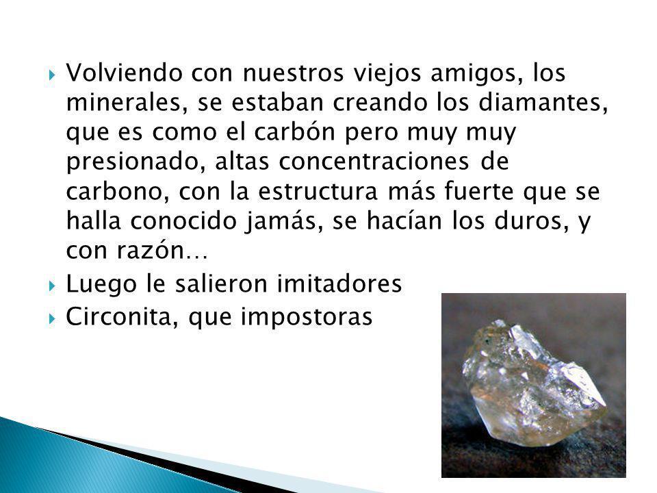 Volviendo con nuestros viejos amigos, los minerales, se estaban creando los diamantes, que es como el carbón pero muy muy presionado, altas concentraciones de carbono, con la estructura más fuerte que se halla conocido jamás, se hacían los duros, y con razón…