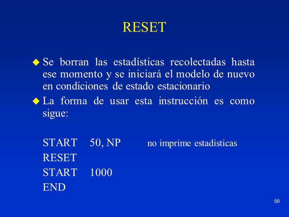 RESET Se borran las estadísticas recolectadas hasta ese momento y se iniciará el modelo de nuevo en condiciones de estado estacionario.