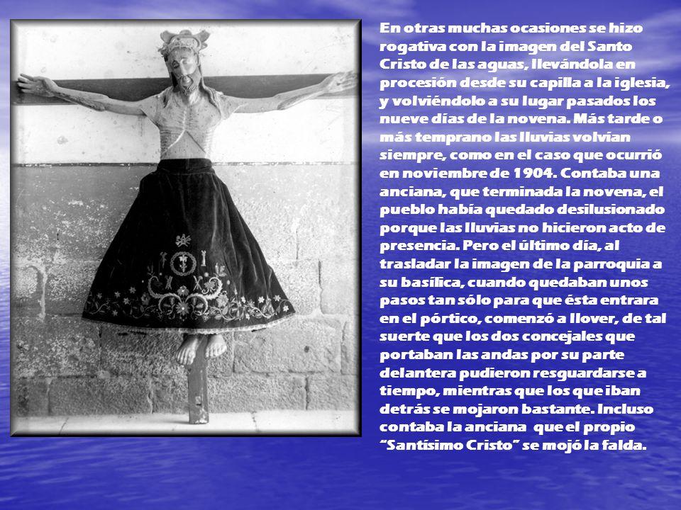 En otras muchas ocasiones se hizo rogativa con la imagen del Santo Cristo de las aguas, llevándola en procesión desde su capilla a la iglesia, y volviéndolo a su lugar pasados los nueve días de la novena.