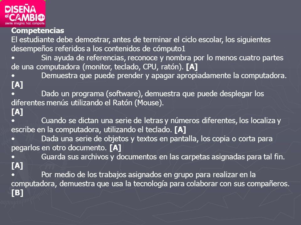 Competencias El estudiante debe demostrar, antes de terminar el ciclo escolar, los siguientes desempeños referidos a los contenidos de cómputo1.