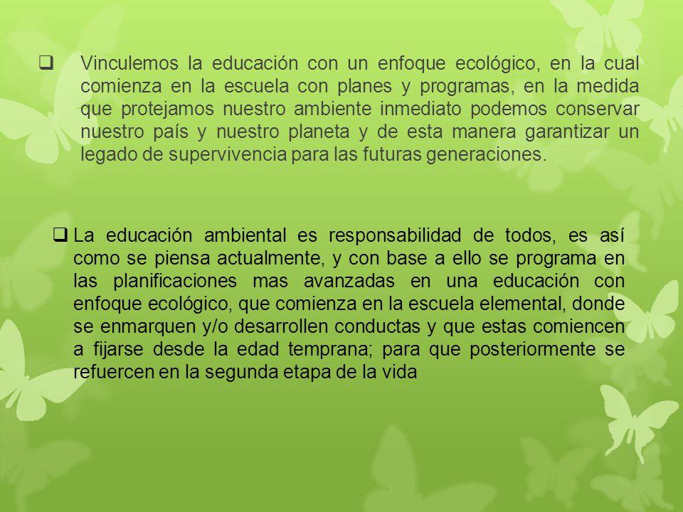 Vinculemos la educación con un enfoque ecológico, en la cual comienza en la escuela con planes y programas, en la medida que protejamos nuestro ambiente inmediato podemos conservar nuestro país y nuestro planeta y de esta manera garantizar un legado de supervivencia para las futuras generaciones.
