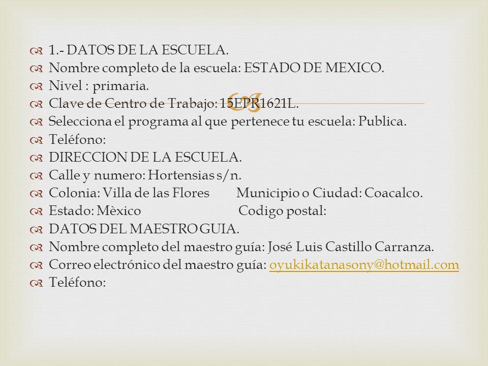 1.- DATOS DE LA ESCUELA. Nombre completo de la escuela: ESTADO DE MEXICO. Nivel : primaria. Clave de Centro de Trabajo: 15EPR1621L.