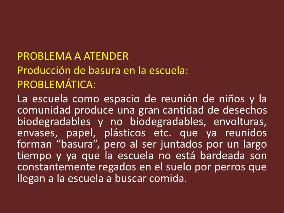 PROBLEMA A ATENDER Producción de basura en la escuela: PROBLEMÁTICA: La escuela como espacio de reunión de niños y la comunidad produce una gran cantidad de desechos biodegradables y no biodegradables, envolturas, envases, papel, plásticos etc.