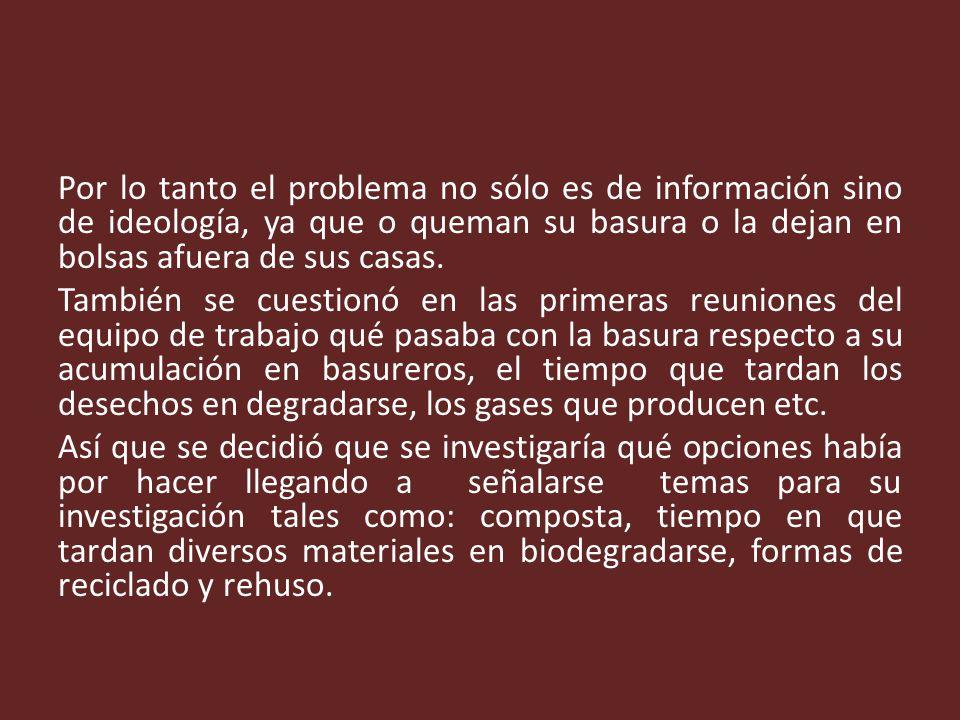 Por lo tanto el problema no sólo es de información sino de ideología, ya que o queman su basura o la dejan en bolsas afuera de sus casas.