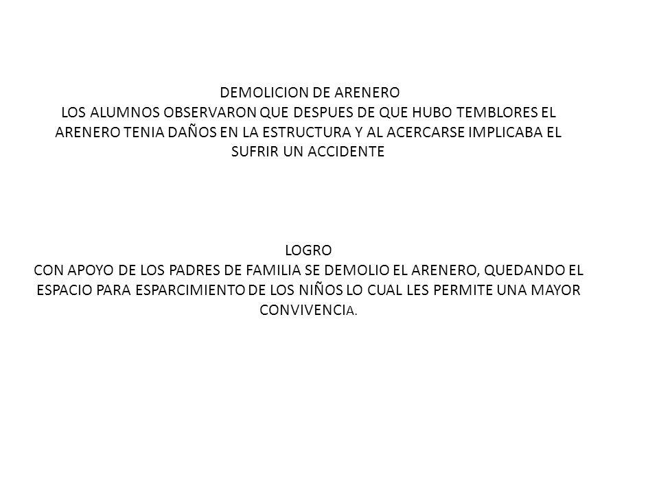 DEMOLICION DE ARENERO LOS ALUMNOS OBSERVARON QUE DESPUES DE QUE HUBO TEMBLORES EL ARENERO TENIA DAÑOS EN LA ESTRUCTURA Y AL ACERCARSE IMPLICABA EL SUFRIR UN ACCIDENTE LOGRO CON APOYO DE LOS PADRES DE FAMILIA SE DEMOLIO EL ARENERO, QUEDANDO EL ESPACIO PARA ESPARCIMIENTO DE LOS NIÑOS LO CUAL LES PERMITE UNA MAYOR CONVIVENCIA.