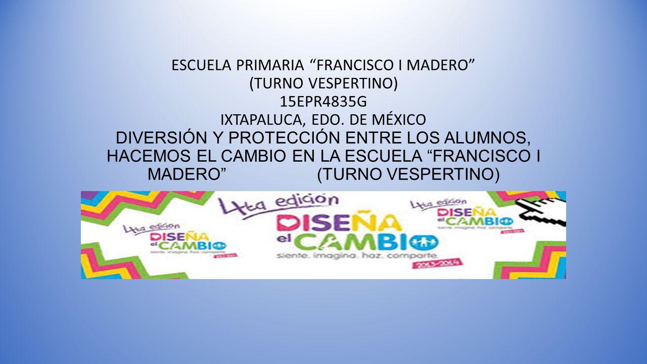 ESCUELA PRIMARIA FRANCISCO I MADERO (TURNO VESPERTINO) 15EPR4835G IXTAPALUCA, EDO.