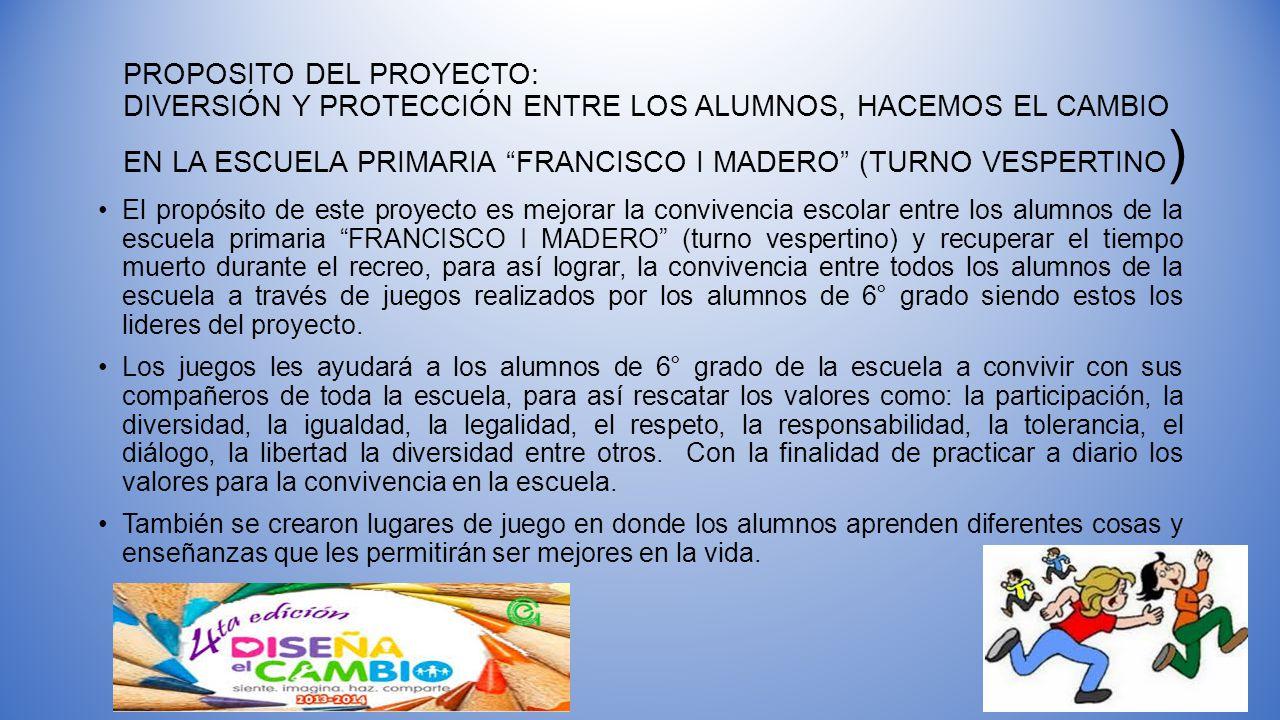 PROPOSITO DEL PROYECTO: DIVERSIÓN Y PROTECCIÓN ENTRE LOS ALUMNOS, HACEMOS EL CAMBIO EN LA ESCUELA PRIMARIA FRANCISCO I MADERO (TURNO VESPERTINO)